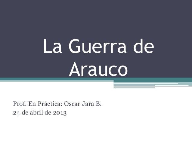 La Guerra deAraucoProf. En Práctica: Oscar Jara B.24 de abril de 2013