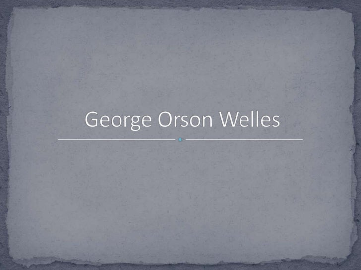 George Orson Welles (Wisconsin, Estados Unidos, 6 de mayode 1915 - † Hollywood, Los Ángeles, Estados Unidos, 10 deoctubre ...