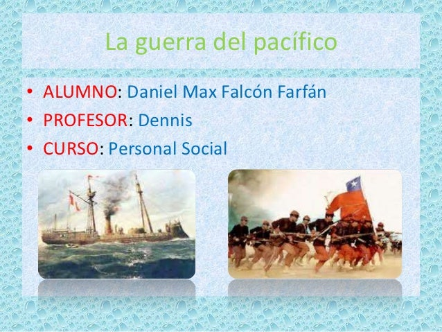 La guerra del pacífico• ALUMNO: Daniel Max Falcón Farfán• PROFESOR: Dennis• CURSO: Personal Social