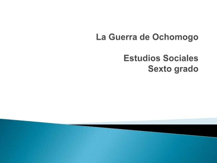 La Guerra de OchomogoEstudios SocialesSexto grado <br />