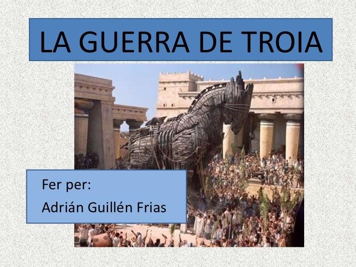 LA GUERRA DE TROIAFer per:Adrián Guillén Frias