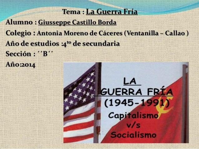 Tema : La Guerra Fría  Alumno : Giusseppe Castillo Borda  Colegio : AntoniaMoreno de Cáceres (Ventanilla – Callao )  Año d...