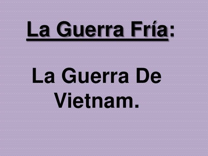 La guerra fría: guerra de vietnam.