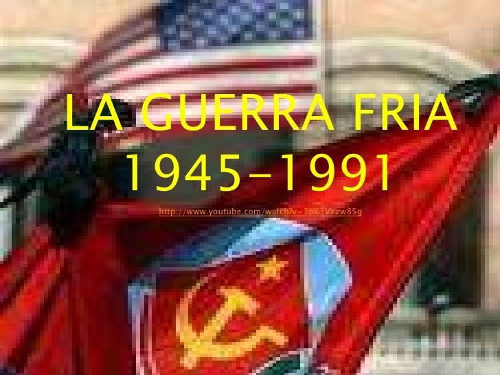 LA GUERRA FRIA  1945-1991   http://www.youtube.com/watch?v=3pK3VYzw85g