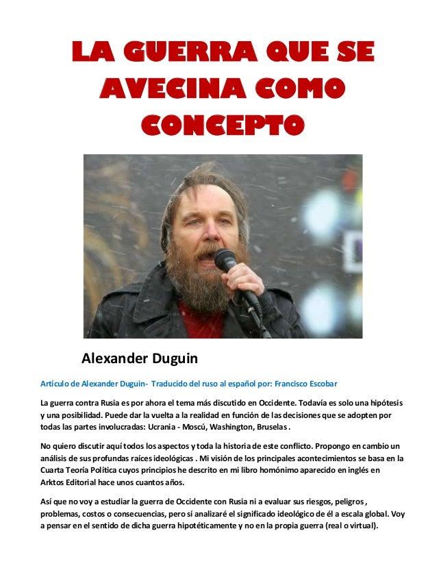LA GUERRA QUE SE AVECINA COMO CONCEPTO Alexander Duguin Artículo de Alexander Duguin- Traducido del ruso al español por: F...