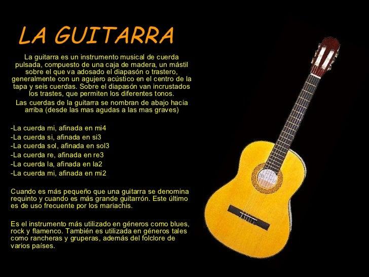 LA GUITARRA La guitarra es un instrumento musical de cuerda pulsada, compuesto de una caja de madera, un mástil sobre el q...
