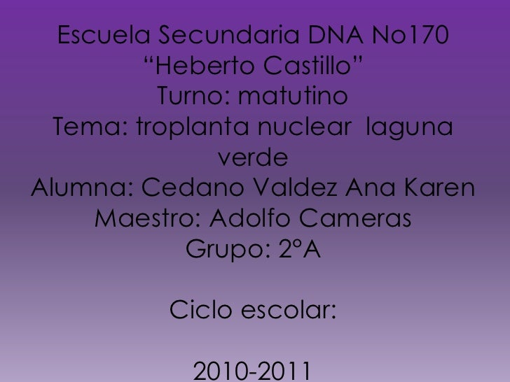 "Escuela Secundaria DNA No170<br />""Heberto Castillo""<br />Turno: matutino<br />Tema: troplanta nuclear  laguna verde<br />..."