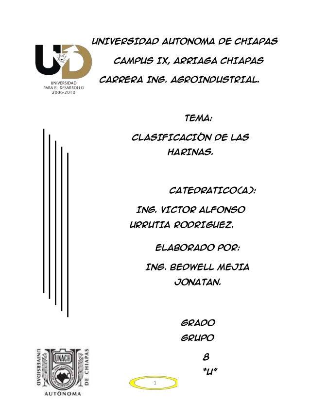 UNIVERSIDAD AUTONOMA DE CHIAPAS CAMPUS IX, ARRIAGA CHIAPAS CARRERA ING. AGROINDUSTRIAL.  TEMA: CLASIFICACIÓN DE LAS HARINA...
