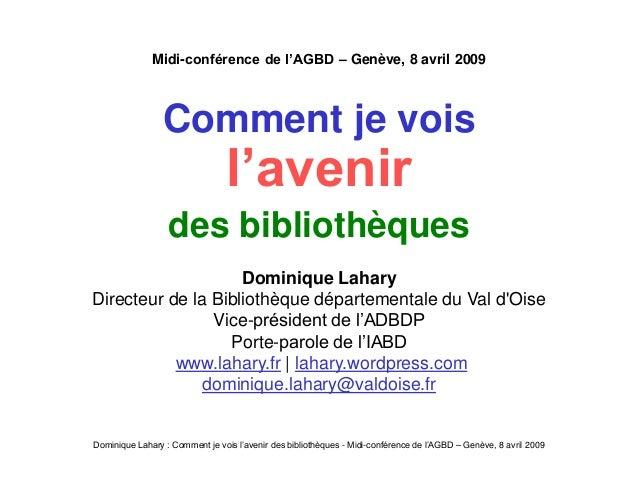 Dominique Lahary : Comment je vois l'avenir des bibliothèques - Midi-conférence de l'AGBD – Genève, 8 avril 2009 Midi-conf...