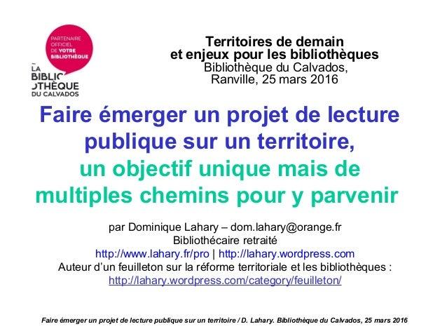 Territoires de demain et enjeux pour les bibliothèques Bibliothèque du Calvados, Ranville, 25 mars 2016 Faire émerger un p...