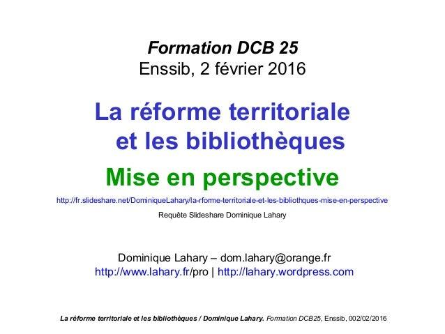 Formation DCB 25 Enssib, 2 février 2016 La réforme territoriale et les bibliothèques Mise en perspective http://fr.slidesh...