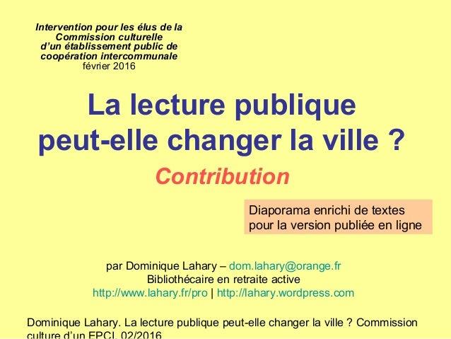 Dominique Lahary. La lecture publique peut-elle changer la ville ? Commission Intervention pour les élus de la Commission ...