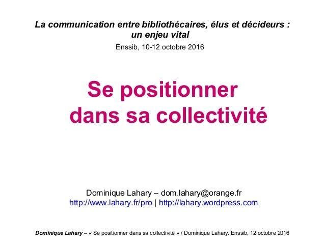 Dominique Lahary – «Se positionner dans sa collectivité » / Dominique Lahary. Enssib, 12 octobre 2016 La communication en...