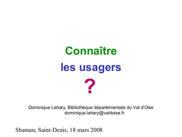 Shaman, Saint-Denis, 18 mars 2008 Connaître les usagers ? Dominique Lahary, Bibliothèque départementale du Val d'Oise domi...