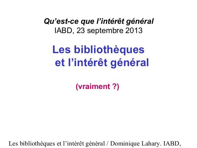 Les bibliothèques et l'intérêt général / Dominique Lahary. IABD, Qu'est-ce que l'intérêt général IABD, 23 septembre 2013 L...