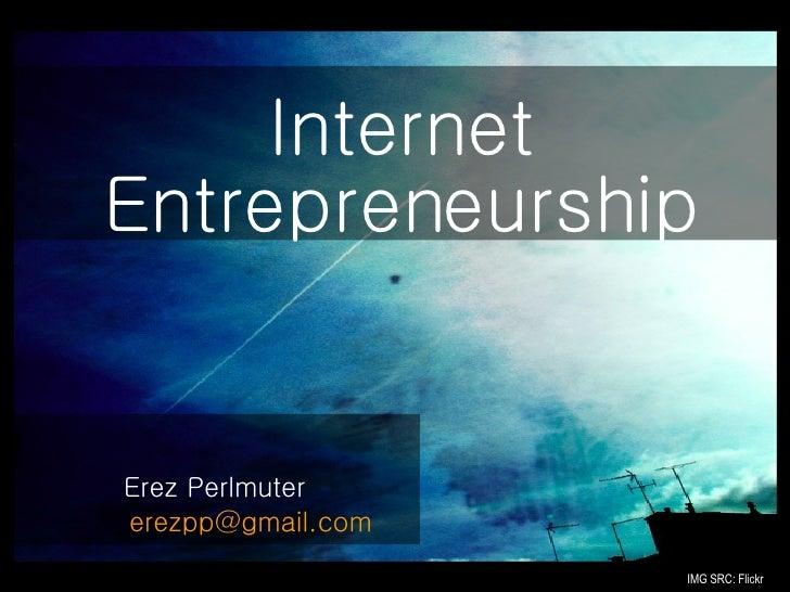 <ul><li>Erez Perlmuter </li></ul><ul><li>  [email_address] </li></ul>Internet Entrepreneurship IMG SRC: Flickr