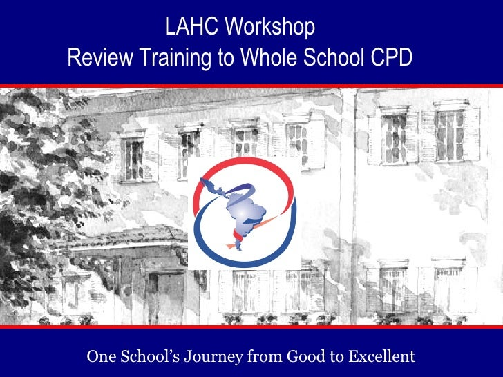 One School's Journey from Good to Excellent  LAHC Workshop  Review Training to Whole School CPD