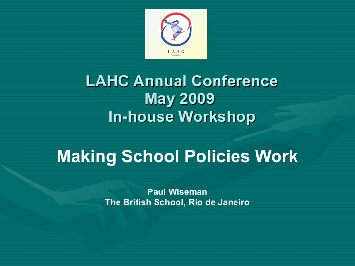 LAHC Annual Conference May 2009  In-house Workshop Making School Policies Work Paul Wiseman The British School, Rio de Jan...