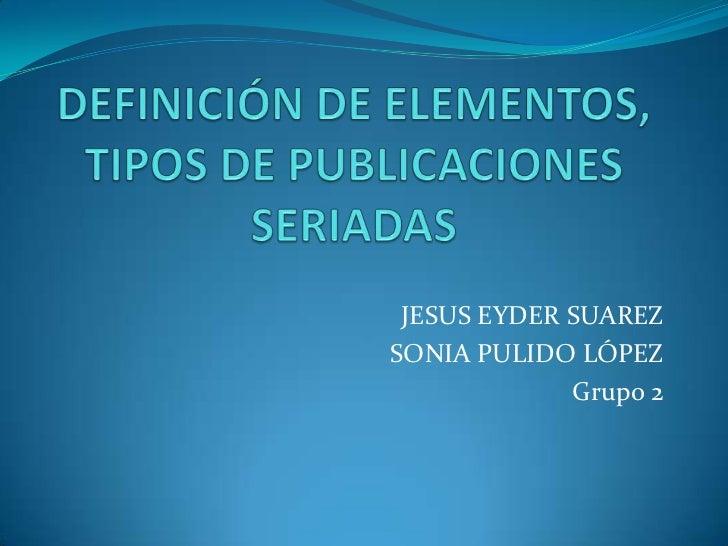 DEFINICIÓN DE ELEMENTOS, TIPOS DE PUBLICACIONES SERIADAS<br />JESUS EYDER SUAREZ<br />SONIA PULIDO LÓPEZ<br />Grupo 2<br />