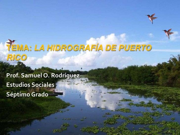 Tema: La hidrografía de Puerto Rico<br />Prof. Samuel O. Rodríguez<br />Estudios Sociales<br />Séptimo Grado<br />