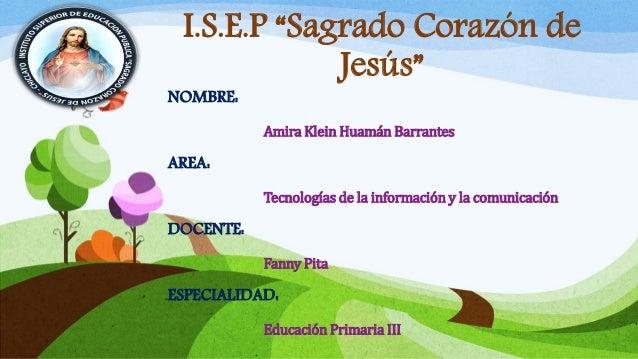 """I.S.E.P """"Sagrado Corazón de Jesús"""" NOMBRE: Amira Klein Huamán Barrantes AREA: Tecnologías de la información y la comunicac..."""
