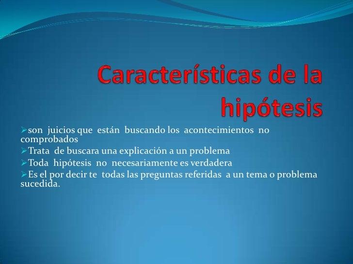 LA HIPÓTESIS<br />¿Qué son las hipótesis?<br />Es la que esta  buscando o tratando de probar explicaciones tentativas <br />