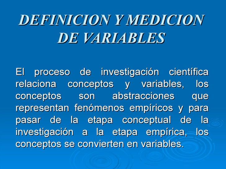 DEFINICION Y MEDICION DE VARIABLES El proceso de investigación científica relaciona conceptos y variables, los conceptos s...