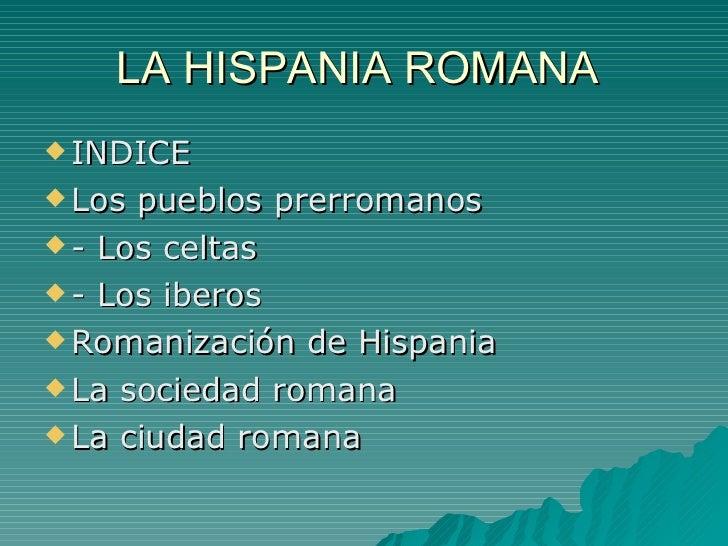 LA HISPANIA ROMANA  <ul><li>INDICE  </li></ul><ul><li>Los pueblos prerromanos  </li></ul><ul><li>- Los celtas  </li></ul><...