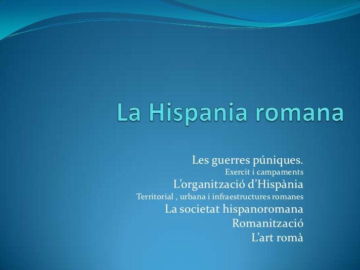La Hispania romana<br />Les guerres púniques.<br />Exercit i campaments<br />L'organització d'Hispània<br />Territorial , ...