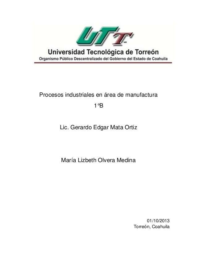 Procesos industriales en área de manufactura 1°B Lic. Gerardo Edgar Mata Ortiz María Lizbeth Olvera Medina 01/10/2013 Torr...