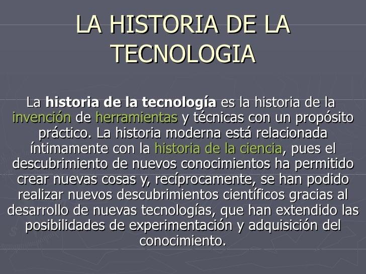LA HISTORIA DE LA TECNOLOGIA La  historia de la tecnología  es la historia de la  invención  de  herramientas  y técnicas ...