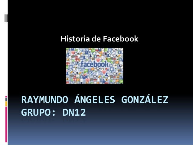 Historia de Facebook  RAYMUNDO ÁNGELES GONZÁLEZ GRUPO: DN12