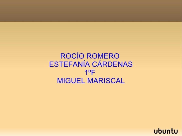 ROCÍO ROMERO  ESTEFANÍA CÁRDENAS 1ºF  MIGUEL MARISCAL