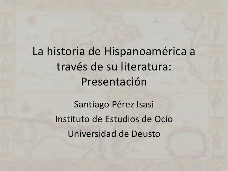La historia de Hispanoamérica a     través de su literatura:          Presentación         Santiago Pérez Isasi    Institu...