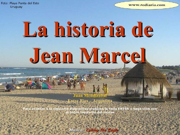 La historia de Jean Marcel Juan Mendizabal Entre Rios – Argentina Para avanzar a la siguiente diapositiva presione la tecl...
