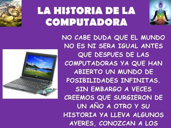 LA HISTORIA DE LA COMPUTADORA NO CABE DUDA QUE EL MUNDO NO ES NI SERA IGUAL ANTES QUE DESPUES DE LAS COMPUTADORAS YA QUE H...