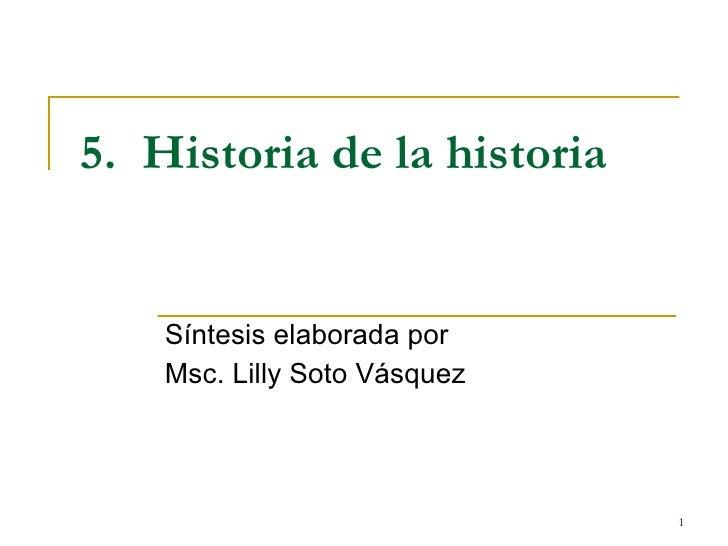 5.  Historia de la historia Síntesis elaborada por  Msc. Lilly Soto Vásquez