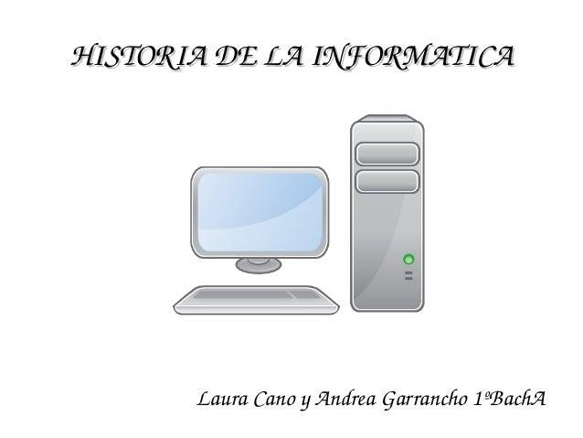 HISTORIADELAINFORMATICAHISTORIADELAINFORMATICA LauraCanoyAndreaGarrancho1ºBachA