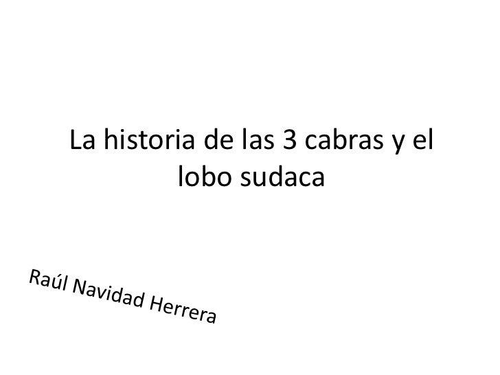 La historia de las 3 cabras y el lobo sudaca <br />Raúl Navidad Herrera<br />