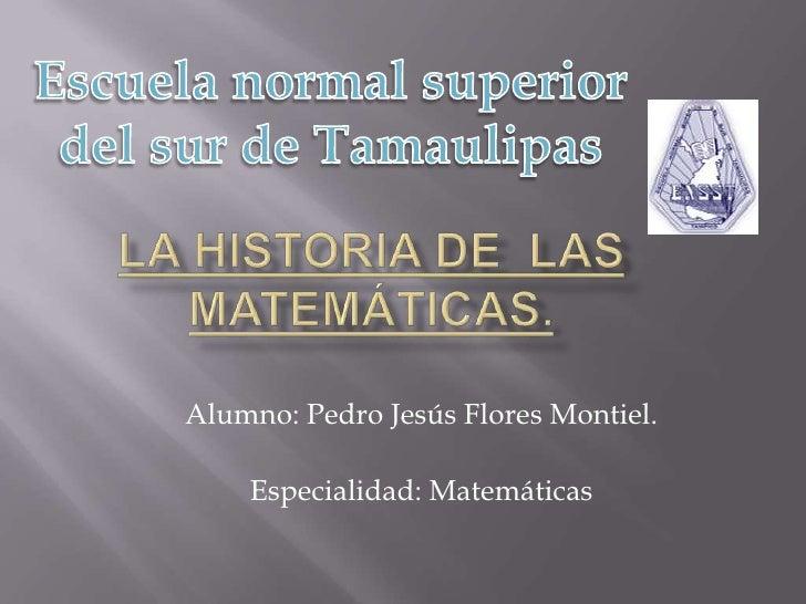 Escuela normal superior del sur de Tamaulipas <br />La Historia de  las Matemáticas.<br />Alumno: Pedro Jesús Flores Monti...