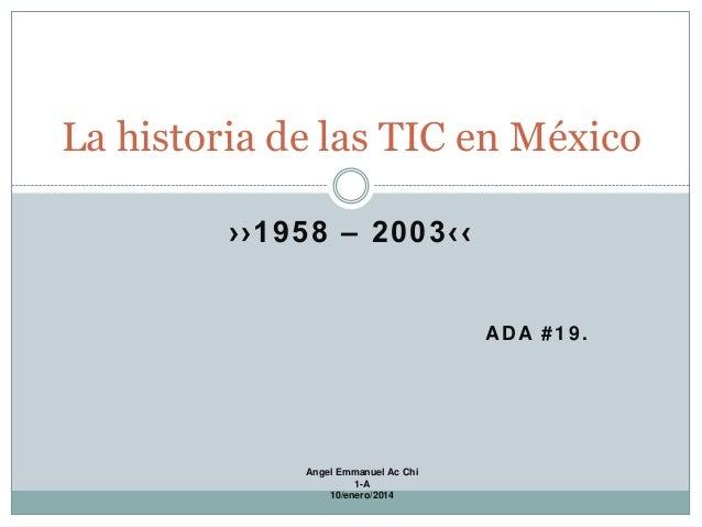 La historia de las TIC en México ››1958 – 2003‹‹  ADA #19.  Angel Emmanuel Ac Chi 1-A 10/enero/2014