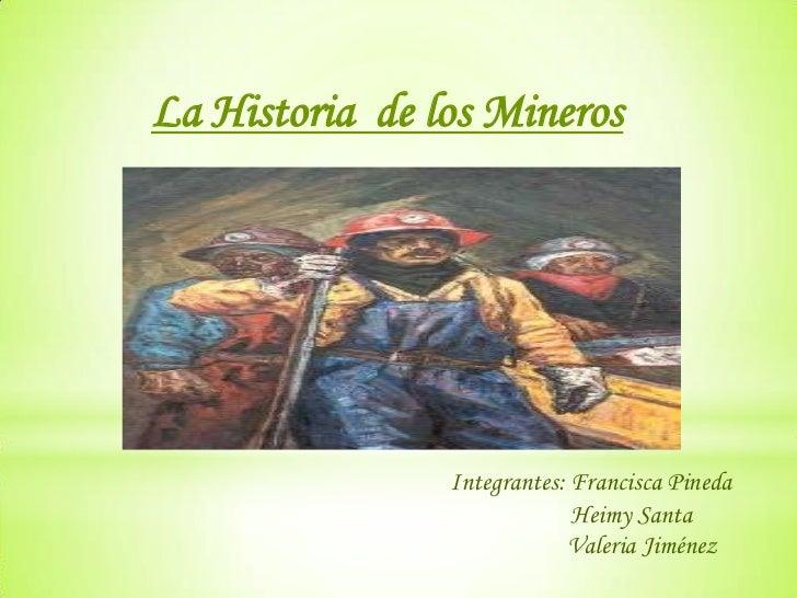 La Historia de los Mineros                Integrantes: Francisca Pineda                             Heimy Santa           ...