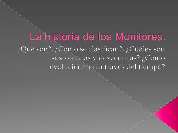 La historia de los Monitores.<br />¿Qué son?, ¿Cómo se clasifican?, ¿Cuáles son sus ventajas y desventajas? ¿Cómo evolucio...