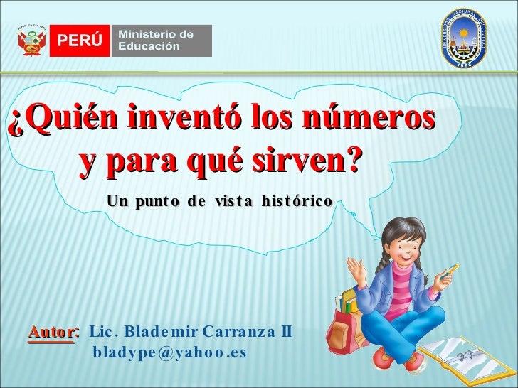 Autor :  Lic. Blademir Carranza II [email_address] ¿Quién inventó los números y para qué sirven? Un punto de vista histórico