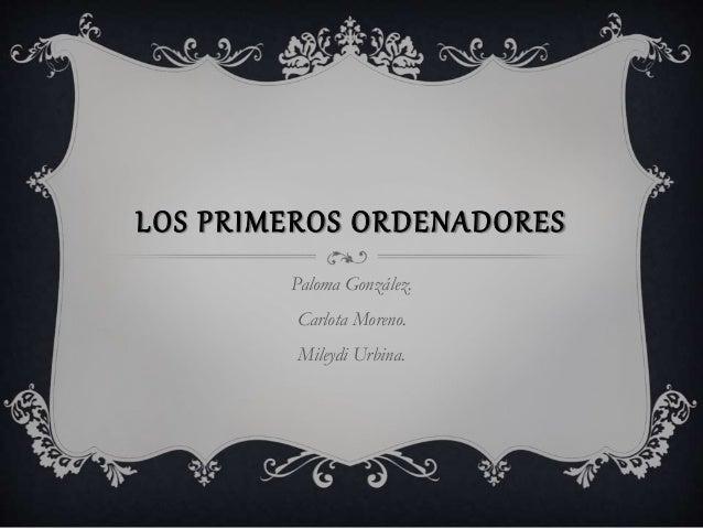 LOS PRIMEROS ORDENADORES Paloma González. Carlota Moreno. Mileydi Urbina.