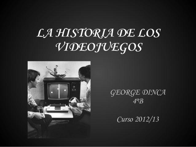 LA HISTORIA DE LOSVIDEOJUEGOSGEORGE DINCA4ºBCurso 2012/13