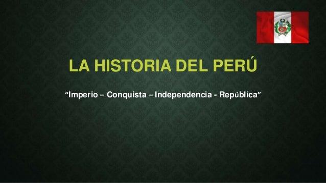 """LA HISTORIA DEL PERÚ  """"Imperio – Conquista – Independencia - República"""""""