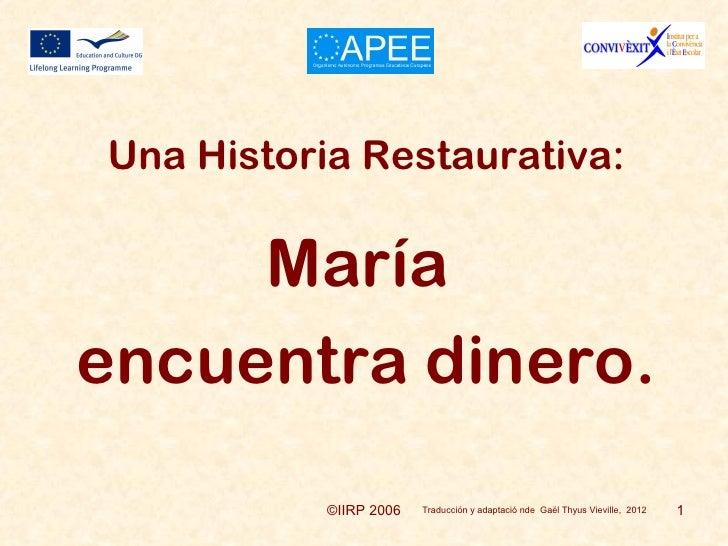 Una Historia Restaurativa:     Maríaencuentra dinero.           ©IIRP 2006   Traducción y adaptació nde Gaël Thyus Vievill...