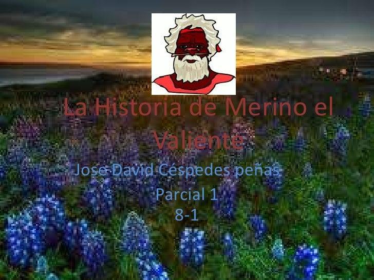 La Historia de Merino el        Valiente Jose David Céspedes peñas           Parcial 1              8-1