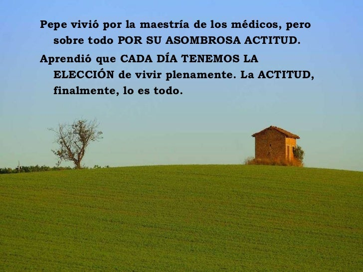 Pepe vivió por la maestría de los médicos, pero sobre todo POR SU ASOMBROSA ACTITUD. Aprendió que CADA DÍA TENEMOS LA ELE...